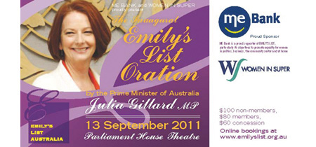 The Inaugural EMILYs List OrationThe Inaugural Oration was presented by the Prime Minister Julia Gillard on 13th September 2011 at Parliament House, Canberra. Photos of the event will be posted soon!