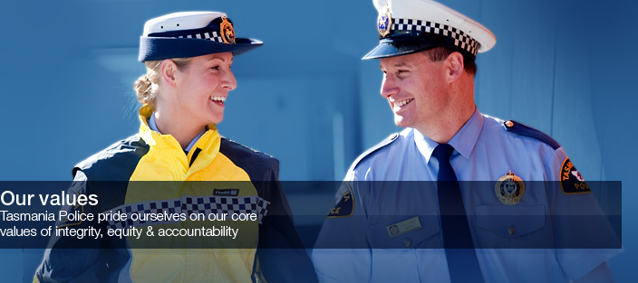 Our Values. Tasmania Police pride ourselves on our core values of integrity, equity and accountability.