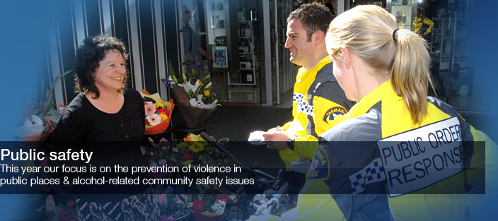 Public Safety. This year our focus is on the prevention of violence in public places and alcohol related community safety issues.